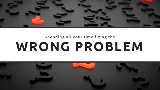 Spending all your time fixing the wrong problem?